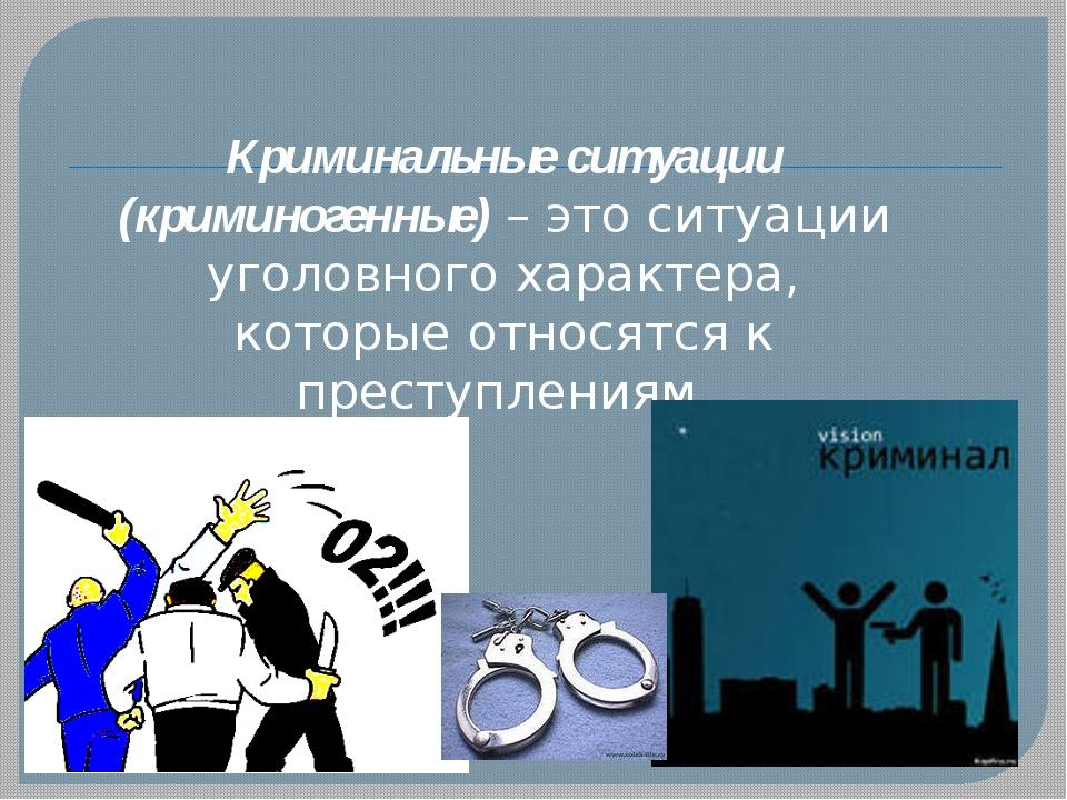 Криминальные ситуации (криминогенные) – это ситуации уголовного характера, ко...
