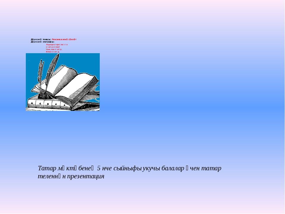 Дәреснең темасы: Лексика иленә сәяхәт Дәреснең эпиграфы: Язуларга теркәлмәгә...