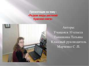 Презентация на тему : «Редкие виды растений Красной книги» Авторы: Учащаяся