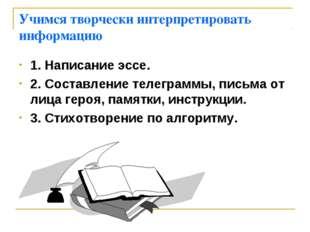 Учимся творчески интерпретировать информацию 1. Написание эссе. 2. Составлени