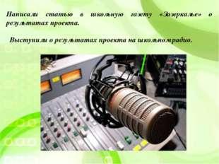 Выступили о результатах проекта на школьном радио. Написали статью в школьную