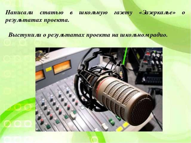 Выступили о результатах проекта на школьном радио. Написали статью в школьную...