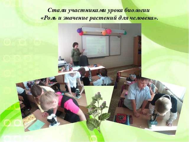 Стали участниками урока биологии «Роль и значение растений для человека».