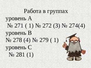 Работа в группах уровень А № 271 ( 1) № 272 (3) № 274(4) уровень В № 278 (4)