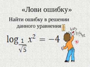 «Лови ошибку» Найти ошибку в решении данного уравнения