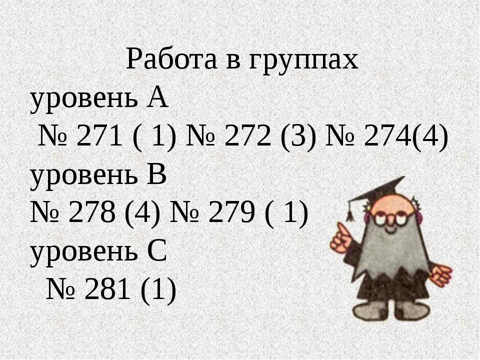 Работа в группах уровень А № 271 ( 1) № 272 (3) № 274(4) уровень В № 278 (4)...