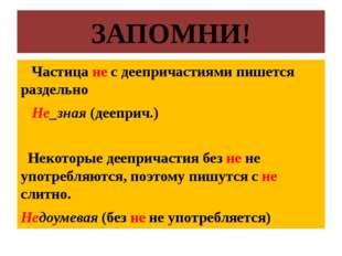 ЗАПОМНИ! Частица не с деепричастиями пишется раздельно Не_зная (дееприч.) Нек