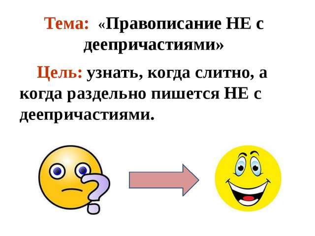 Тема: «Правописание НЕ с деепричастиями» Цель: узнать, когда слитно, а когда...