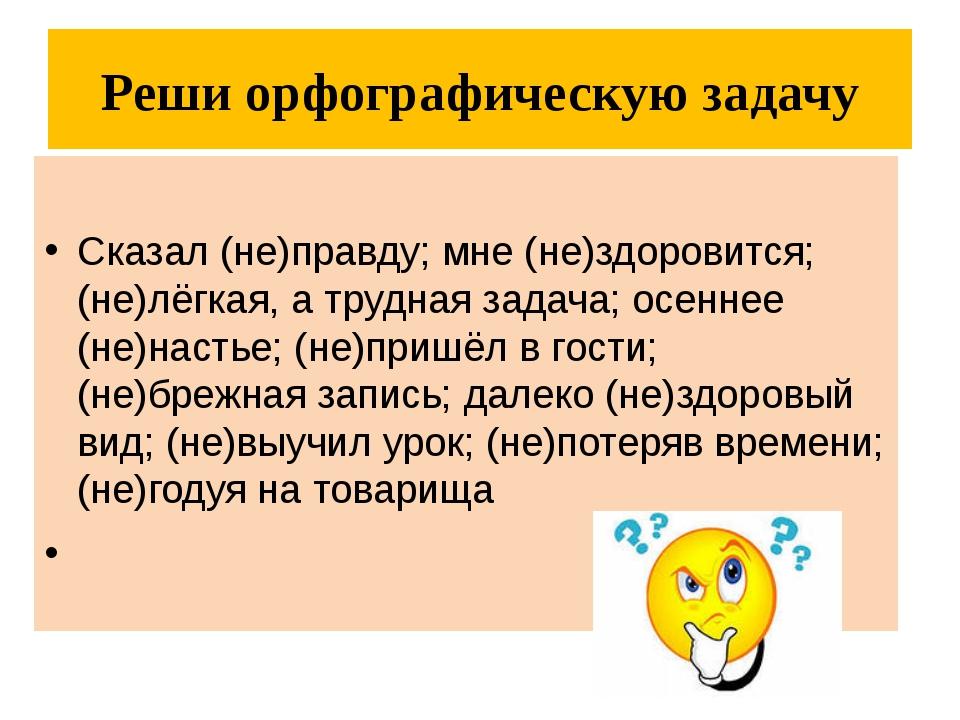 Реши орфографическую задачу Сказал (не)правду; мне (не)здоровится; (не)лёгкая...