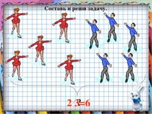 ? Составь и реши задачу. 2 3=6