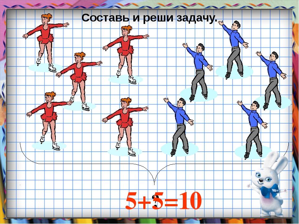 ? 5+5=10 Составь и реши задачу.