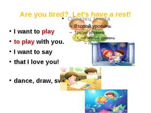 Are you tired? Let's have a rest! I want to play to play with you. I want to