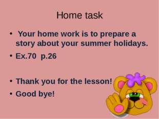 Home task Your home work is to prepare a story about your summer holidays. Ex