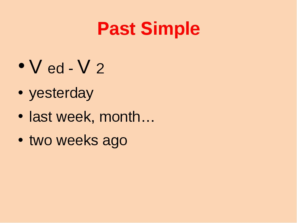 Past Simple V ed - V 2 yesterday last week, month… two weeks ago