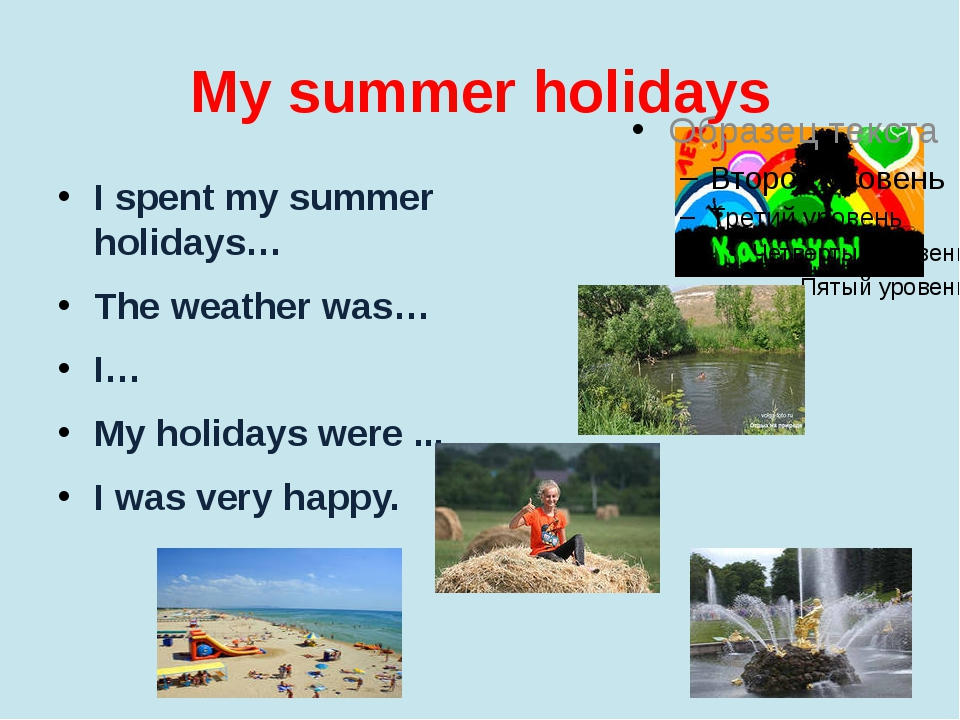 My summer holidays I spent my summer holidays… The weather was… I… My holiday...