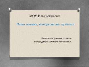 МОУ Ильинская сош Наши земляки, которыми мы гордимся Выполнили ученики 1 клас