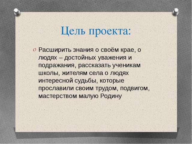 Цель проекта: Расширить знания о своём крае, о людях – достойных уважения и п...