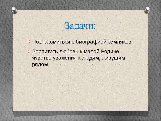 Задачи: Познакомиться с биографией земляков Воспитать любовь к малой Родине,...