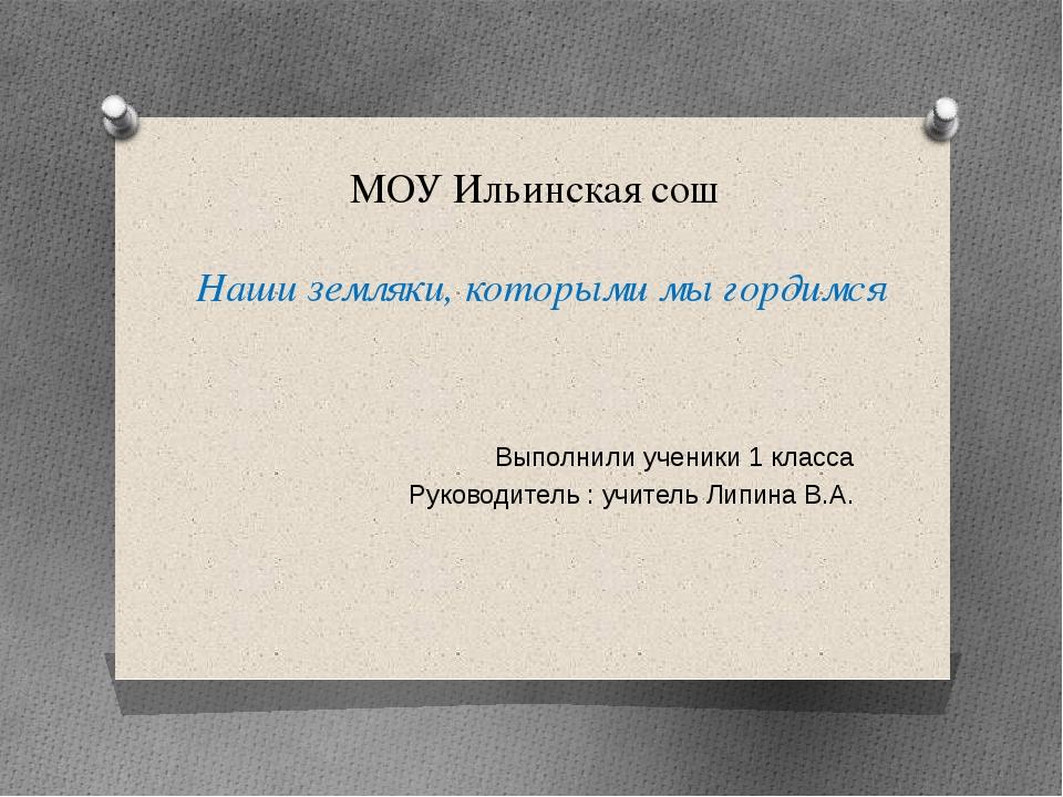 МОУ Ильинская сош Наши земляки, которыми мы гордимся Выполнили ученики 1 клас...