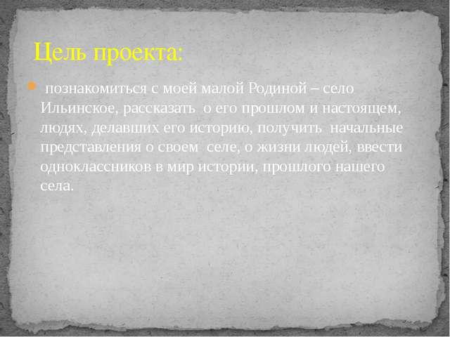 познакомиться с моей малой Родиной – село Ильинское, рассказать о его прошло...