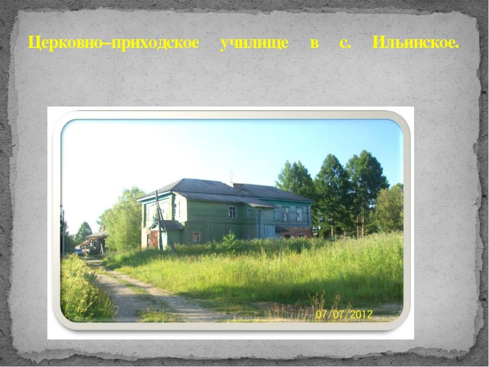 Церковно–приходское училище в с. Ильинское.