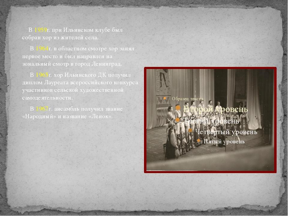 В 1959г. при Ильинском клубе был собран хор из жителей села. В 1964г. в обла...