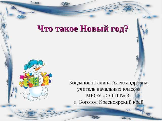 Что такое Новый год? Богданова Галина Александровна, учитель начальных классо...