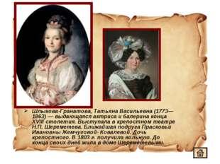 Шлыкова-Гранатова, Татьяна Васильевна (1773—1863)— выдающаяся актриса и бале