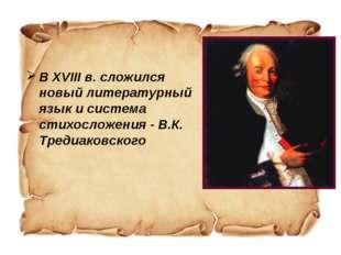 В XVIII в. сложился новый литературный язык и система стихосложения - В.К. Т