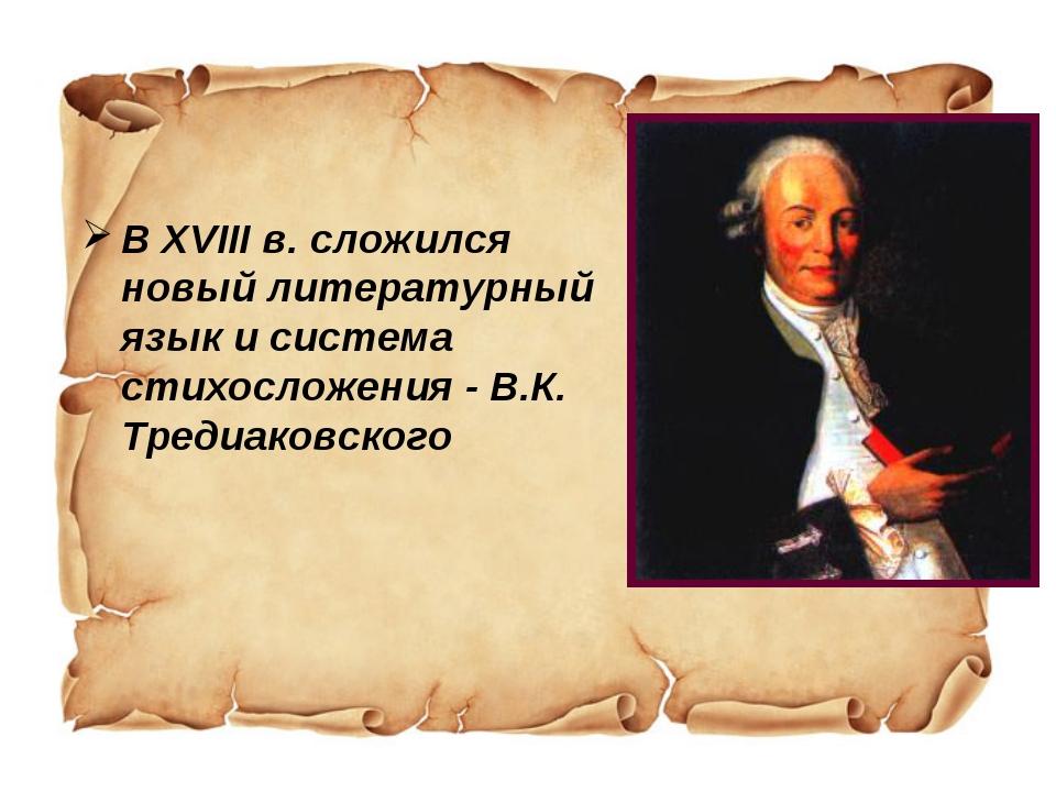 В XVIII в. сложился новый литературный язык и система стихосложения - В.К. Т...