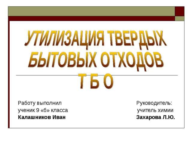 Работу выполнил Руководитель: ученик 9 «б» класса учитель химии Калашников Ив...