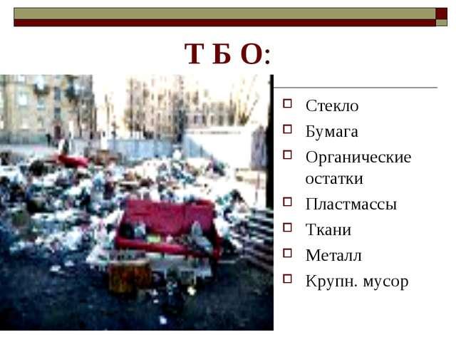 Т Б О: Стекло Бумага Органические остатки Пластмассы Ткани Металл Крупн. мусор