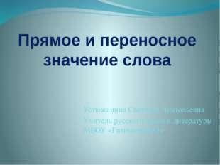 Прямое и переносное значение слова Устюжанина Светлана Анатольевна Учитель ру