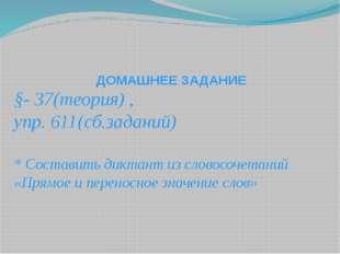ДОМАШНЕЕ ЗАДАНИЕ §- 37(теория) , упр. 611(сб.заданий) * Составить диктант из