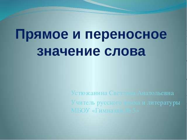 Прямое и переносное значение слова Устюжанина Светлана Анатольевна Учитель ру...