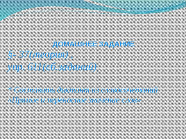 ДОМАШНЕЕ ЗАДАНИЕ §- 37(теория) , упр. 611(сб.заданий) * Составить диктант из...