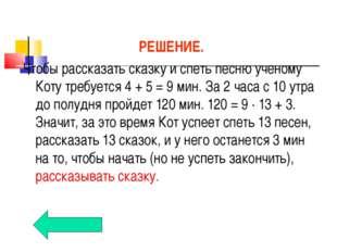 РЕШЕНИЕ. Чтобы рассказать сказку и спеть песню ученому Коту требуется 4+5=