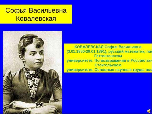 Софья Васильевна Ковалевская КОВАЛЕВСКАЯ Софья Васильевна (3.01.1850-29.01.18...