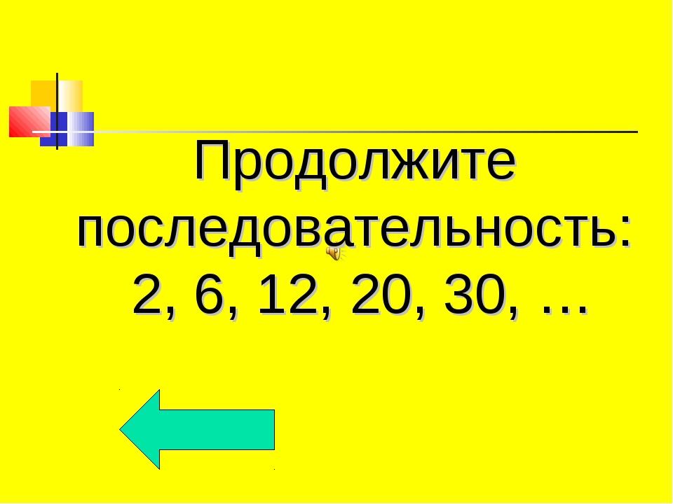 Продолжите последовательность: 2, 6, 12, 20, 30, …