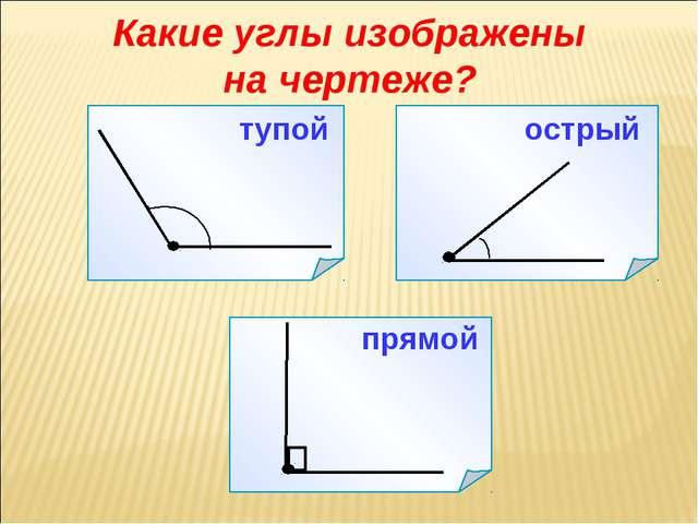 Какие углы изображены на чертеже? прямой острый тупой