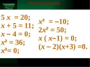 Решите уравнения 5х= 20; х+ 5 = 11; х–4 = 0; х²= 36; х²= 0; х²=–10; 2х²= 5