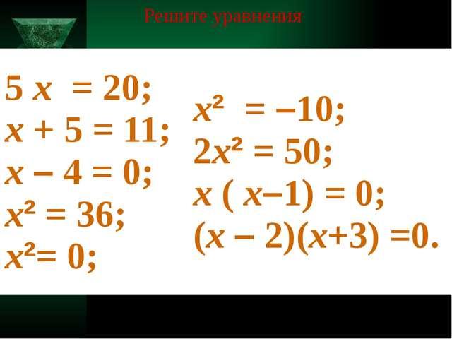 Решите уравнения 5х= 20; х+ 5 = 11; х–4 = 0; х²= 36; х²= 0; х²=–10; 2х²= 5...