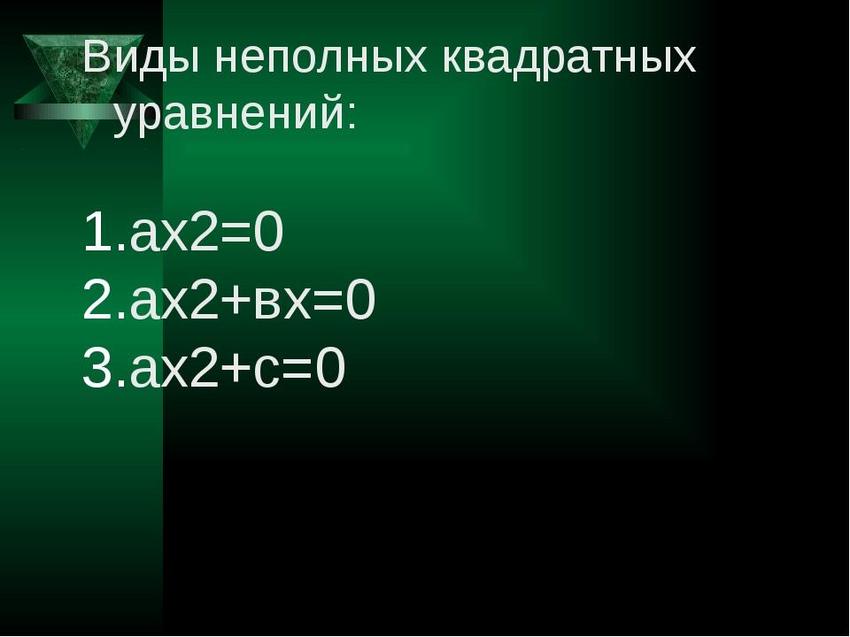 Виды неполных квадратных уравнений: ах2=0 ах2+вх=0 ах2+с=0