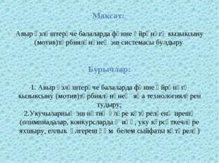 Максат: Авыр үзләштерүче балаларда фәнне өйрәнүгә кызыксыну (мотив)тәрбияләнү