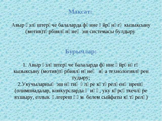 Максат: Авыр үзләштерүче балаларда фәнне өйрәнүгә кызыксыну (мотив)тәрбияләнү...