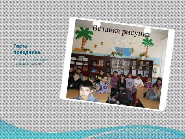Гости праздника. У нас в гостях учащиеся начальных классов.