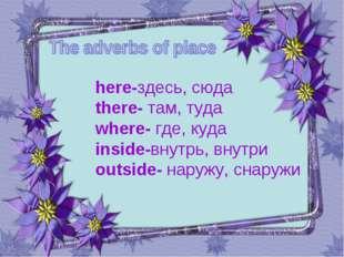 here-здесь, сюда there- там, туда where- где, куда inside-внутрь, внутри outs