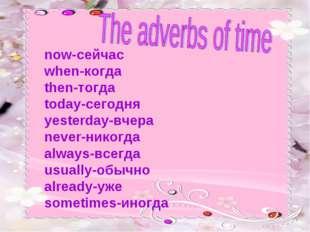 now-сейчас when-когда then-тогда today-сегодня yesterday-вчера never-никогда