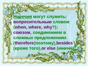 Наречия могут служить: вопросительным словом (when, where, why?); союзом, сое