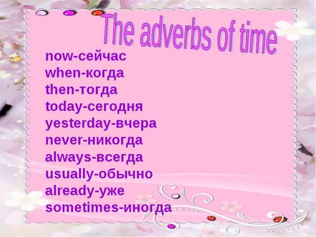 now-сейчас when-когда then-тогда today-сегодня yesterday-вчера never-никогда...